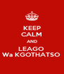 KEEP CALM AND LEAGO  Wa KGOTHATSO  - Personalised Poster A4 size
