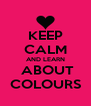 KEEP CALM AND LEARN  ABOUT COLOURS - Personalised Poster A4 size
