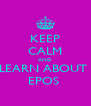 KEEP CALM AND LEARN ABOUT  EPOS  - Personalised Poster A4 size