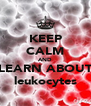KEEP CALM AND LEARN ABOUT leukocytes - Personalised Poster A4 size