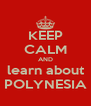 KEEP CALM AND learn about POLYNESIA - Personalised Poster A4 size