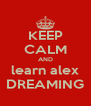 KEEP CALM AND learn alex DREAMING - Personalised Poster A4 size