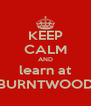 KEEP CALM AND learn at BURNTWOOD - Personalised Poster A4 size
