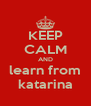 KEEP CALM AND learn from katarina - Personalised Poster A4 size