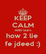 KEEP CALM AND learn how 2 lie  fe jdeed :) - Personalised Poster A4 size