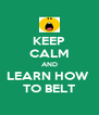 KEEP CALM AND LEARN HOW  TO BELT - Personalised Poster A4 size