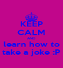 KEEP CALM AND learn how to take a joke :P - Personalised Poster A4 size