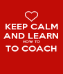KEEP CALM AND LEARN HOW TO TO COACH  - Personalised Poster A4 size