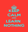 KEEP CALM AND LEARN  NOTHING - Personalised Poster A4 size