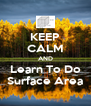 KEEP CALM AND Learn To Do Surface Area - Personalised Poster A4 size