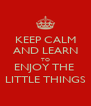 KEEP CALM AND LEARN TO ENJOY THE  LITTLE THINGS - Personalised Poster A4 size