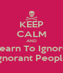 KEEP CALM AND Learn To Ignore Ignorant People - Personalised Poster A4 size