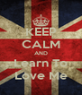 KEEP CALM AND Learn To Love Me - Personalised Poster A4 size