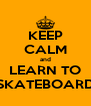 KEEP CALM and LEARN TO SKATEBOARD - Personalised Poster A4 size