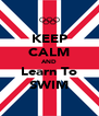 KEEP CALM AND Learn To SWIM - Personalised Poster A4 size