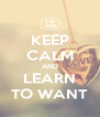 KEEP CALM AND LEARN TO WANT - Personalised Poster A4 size