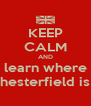 KEEP CALM AND learn where chesterfield is ! - Personalised Poster A4 size