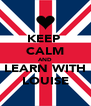 KEEP  CALM AND LEARN WITH LOUISE - Personalised Poster A4 size