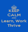 KEEP CALM AND Learn, Work Thrive - Personalised Poster A4 size