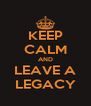 KEEP CALM AND LEAVE A LEGACY - Personalised Poster A4 size