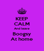 KEEP CALM And leave Boogsy At home - Personalised Poster A4 size