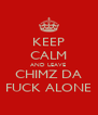 KEEP CALM AND LEAVE  CHIMZ DA FUCK ALONE - Personalised Poster A4 size