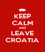 KEEP CALM AND LEAVE CROATIA - Personalised Poster A4 size