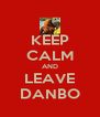KEEP CALM AND LEAVE DANBO - Personalised Poster A4 size