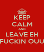 KEEP CALM AND LEAVE EH FUCKIN OUU - Personalised Poster A4 size