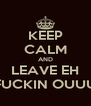 KEEP CALM AND LEAVE EH FUCKIN OUUU - Personalised Poster A4 size