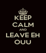 KEEP CALM AND LEAVE EH OUU - Personalised Poster A4 size