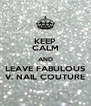 KEEP CALM AND LEAVE FABULOUS V. NAIL COUTURE - Personalised Poster A4 size