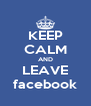 KEEP CALM AND LEAVE facebook - Personalised Poster A4 size