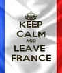 KEEP CALM AND LEAVE  FRANCE - Personalised Poster A4 size