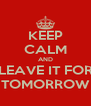KEEP CALM AND LEAVE IT FOR TOMORROW - Personalised Poster A4 size