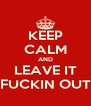 KEEP CALM AND LEAVE IT FUCKIN OUT - Personalised Poster A4 size