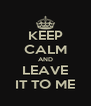KEEP CALM AND LEAVE IT TO ME - Personalised Poster A4 size