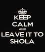 KEEP CALM AND LEAVE IT TO SHOLA - Personalised Poster A4 size