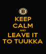 KEEP CALM AND LEAVE IT TO TUUKKA - Personalised Poster A4 size