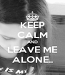 KEEP CALM AND LEAVE ME ALONE.. - Personalised Poster A4 size