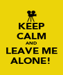 KEEP CALM AND LEAVE ME ALONE! - Personalised Poster A4 size