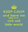 KEEP CALM and leave me HERE IN MY sick sad little world - Personalised Poster A4 size