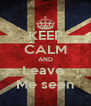 KEEP CALM AND Leave  Me seen - Personalised Poster A4 size