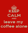 KEEP CALM AND leave my  coffee alone - Personalised Poster A4 size