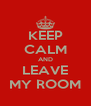 KEEP CALM AND LEAVE MY ROOM - Personalised Poster A4 size