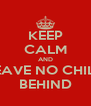 KEEP CALM AND LEAVE NO CHILD BEHIND - Personalised Poster A4 size