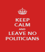KEEP CALM AND LEAVE NO POLITICIANS - Personalised Poster A4 size