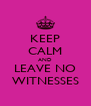 KEEP CALM AND LEAVE NO WITNESSES - Personalised Poster A4 size