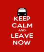 KEEP CALM AND LEAVE NOW - Personalised Poster A4 size