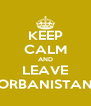 KEEP CALM AND LEAVE ORBANISTAN - Personalised Poster A4 size